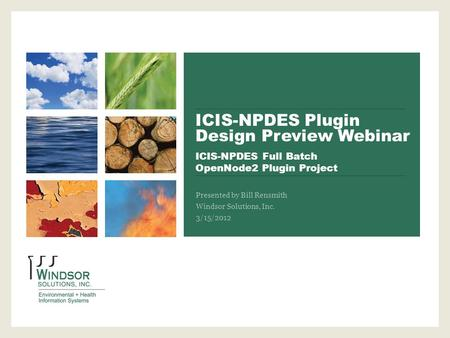 ICIS-NPDES Plugin Design Preview Webinar ICIS-NPDES Full Batch OpenNode2 Plugin Project Presented by Bill Rensmith Windsor Solutions, Inc. 3/15/2012.