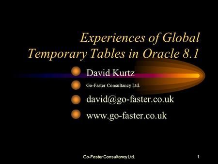 Go-Faster Consultancy Ltd.1 Experiences of Global Temporary Tables in Oracle 8.1 David Kurtz Go-Faster Consultancy Ltd.