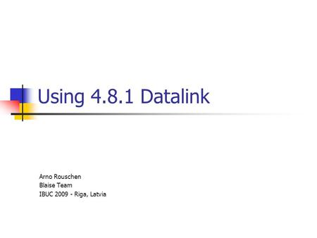 Using 4.8.1 Datalink Arno Rouschen Blaise Team IBUC 2009 - Riga, Latvia.