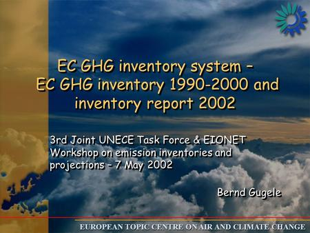 EUROPEAN TOPIC CENTRE ON AIR AND CLIMATE CHANGE EC GHG inventory system – EC GHG inventory 1990-2000 and inventory report 2002 3rd Joint UNECE Task Force.