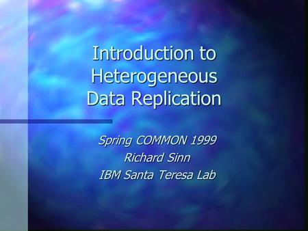 Introduction to Heterogeneous Data Replication Spring COMMON 1999 Richard Sinn IBM Santa Teresa Lab.