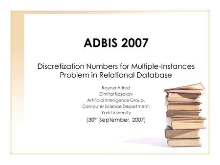 ADBIS 2007 Discretization Numbers for Multiple-Instances Problem in Relational Database Rayner Alfred Dimitar Kazakov Artificial Intelligence Group, Computer.