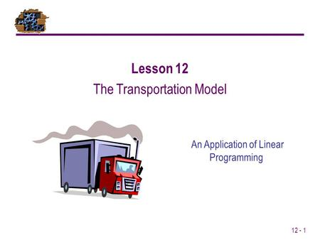 12 - 1 An Application of Linear Programming Lesson 12 The Transportation Model.