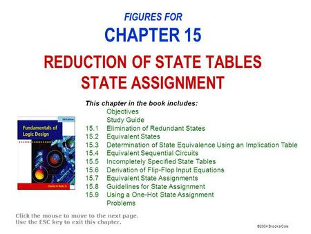 ©2004 Brooks/Cole FIGURES FOR CHAPTER 15 REDUCTION OF STATE TABLES STATE ASSIGNMENT Click the mouse to move to the next page. Use the ESC key to exit this.