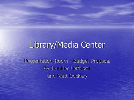 Library/Media Center Presentation Room - Budget Proposal By Jennifer LeMaster and Matt Dockery.