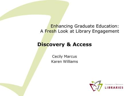 Enhancing Graduate Education: A Fresh Look at Library Engagement Discovery & Access Cecily Marcus Karen Williams.