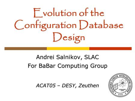 Evolution of the Configuration Database Design Andrei Salnikov, SLAC For BaBar Computing Group ACAT05 – DESY, Zeuthen.