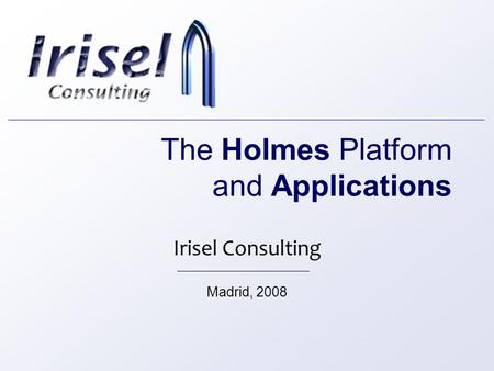 The Holmes Platform and Applications Irisel Consulting Madrid, 2008.
