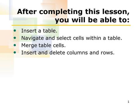1 After completing this lesson, you will be able to: Insert a table. Navigate and select cells within a table. Merge table cells. Insert and delete columns.
