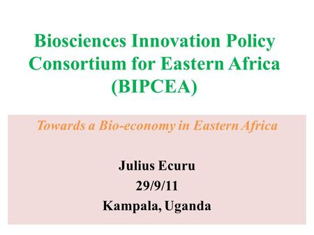 Biosciences Innovation Policy Consortium for Eastern Africa (BIPCEA) Towards a Bio-economy in Eastern Africa Julius Ecuru 29/9/11 Kampala, Uganda.