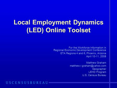 Local Employment Dynamics (LED) Online Toolset For the Workforce Information in Regional Economic Development Conference ETA Regions 4 and 6, Phoenix,