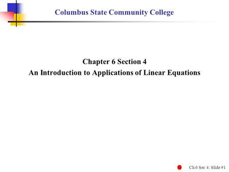 Ch 6 Sec 4: Slide #1 Columbus State Community College Chapter 6 Section 4 An Introduction to Applications of Linear Equations.