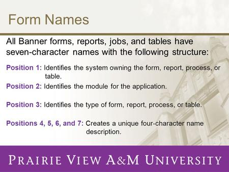 Form Names All Banner forms, reports, jobs, and tables have seven-character names with the following structure: Position 1: Identifies the system owning.