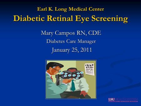 Earl K. Long Medical Center Diabetic Retinal Eye Screening Mary Campos RN, CDE Diabetes Care Manager January 25, 2011.