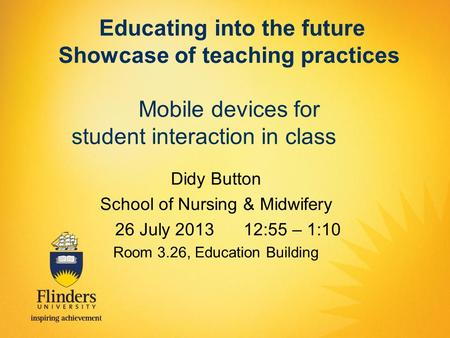 Educating into the future Showcase of teaching practices Mobile devices for student interaction in class Didy Button School of Nursing & Midwifery 26 July.
