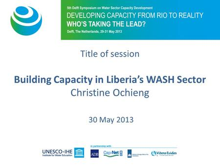 Title of session Building Capacity in Liberias WASH Sector Christine Ochieng 30 May 2013.