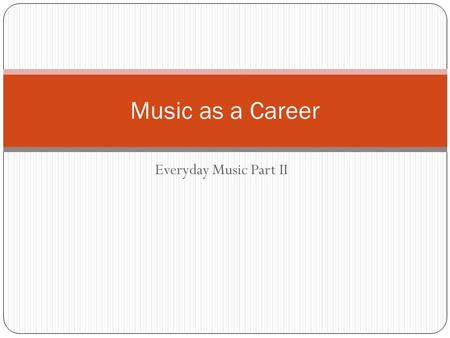 Everyday Music Part II Music as a Career. Instructions: For each of the topics (there are eight), students are to write three complete sentences. You.
