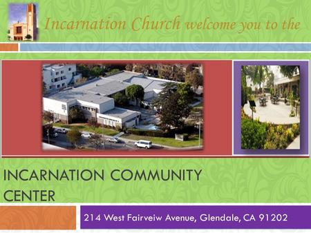 INCARNATION COMMUNITY CENTER 214 West Fairveiw Avenue, Glendale, CA 91202 Incarnation Church welcome you to the.