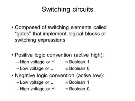 "Switching circuits Composed of switching elements called ""gates"" that implement logical blocks or switching expressions Positive logic convention (active."