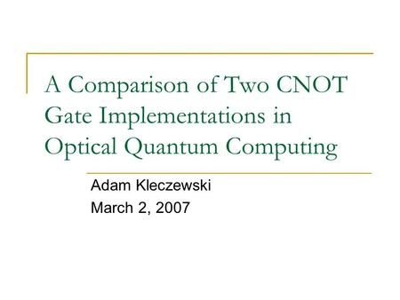 A Comparison of Two CNOT Gate Implementations in Optical Quantum Computing Adam Kleczewski March 2, 2007.