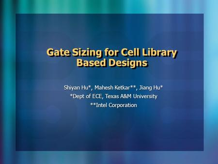 Gate Sizing for Cell Library Based Designs Shiyan Hu*, Mahesh Ketkar**, Jiang Hu* *Dept of ECE, Texas A&M University **Intel Corporation.
