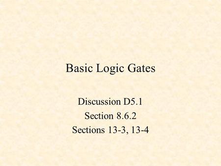 Basic Logic Gates Discussion D5.1 Section 8.6.2 Sections 13-3, 13-4.