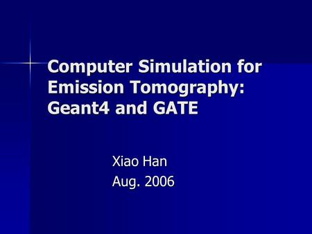 Computer Simulation for Emission Tomography: Geant4 and GATE Xiao Han Aug. 2006.