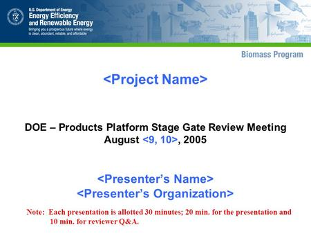 DOE – Products Platform Stage Gate Review Meeting August, 2005 Note: Each presentation is allotted 30 minutes; 20 min. for the presentation and 10 min.
