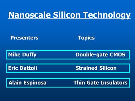 Alain Espinosa Thin Gate Insulators Nanoscale Silicon Technology PresentersTopics Mike DuffyDouble-gate CMOS Eric DattoliStrained Silicon.