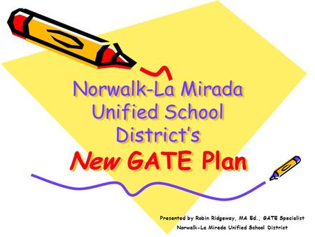 Norwalk-La Mirada Unified School Districts New GATE Plan Presented by Robin Ridgeway, MA Ed., GATE Specialist Norwalk-La Mirada Unified School District.