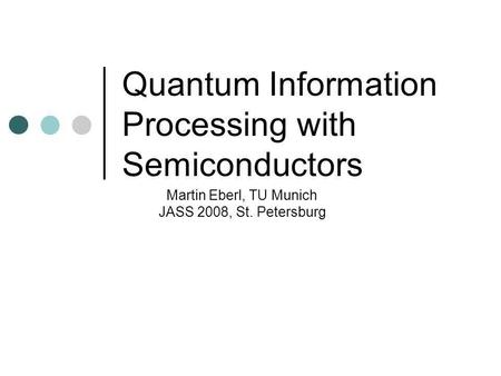 Quantum Information Processing with Semiconductors Martin Eberl, TU Munich JASS 2008, St. Petersburg.