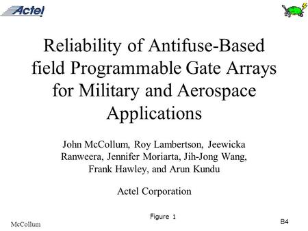 B4 McCollum Figure 1 Reliability of Antifuse-Based field Programmable Gate Arrays for Military and Aerospace Applications John McCollum, Roy Lambertson,