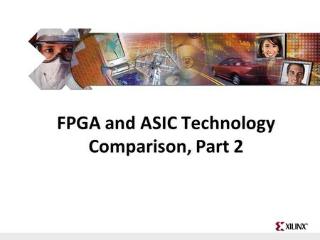 FPGA and ASIC Technology Comparison - 1 © 2009 Xilinx, Inc. All Rights Reserved FPGA and ASIC Technology Comparison, Part 2.