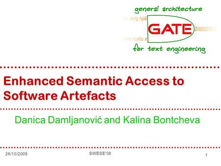 26/10/2008 SWESE'08 1 Enhanced Semantic Access to Software Artefacts Danica Damljanović and Kalina Bontcheva.