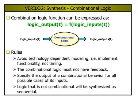 VERILOG: Synthesis - Combinational Logic Combination logic function can be expressed as: logic_output(t) = f(logic_inputs(t)) Rules Avoid technology dependent.