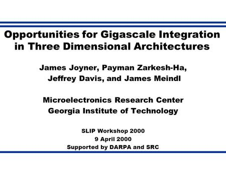 Opportunities for Gigascale Integration in Three Dimensional Architectures James Joyner, Payman Zarkesh-Ha, Jeffrey Davis, and James Meindl Microelectronics.