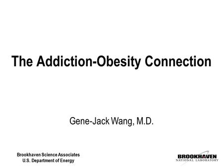 Brookhaven Science Associates U.S. Department of Energy Gene-Jack Wang, M.D. The Addiction-Obesity Connection Brookhaven Science Associates U.S. Department.