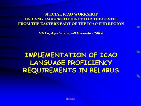 Belarus SPECIAL ICAO WORKSHOP ON LANGUAGE PROFICIENCY FOR THE STATES FROM THE EASTERN PART OF THE ICAO EUR REGION (Baku, Azerbaijan, 7-9 December 2005)