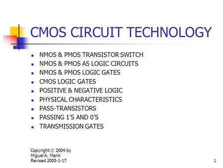 Copyright © 2004 by Miguel A. Marin Revised 2005-1-171 CMOS CIRCUIT TECHNOLOGY NMOS & PMOS TRANSISTOR SWITCH NMOS & PMOS AS LOGIC CIRCUITS NMOS & PMOS.