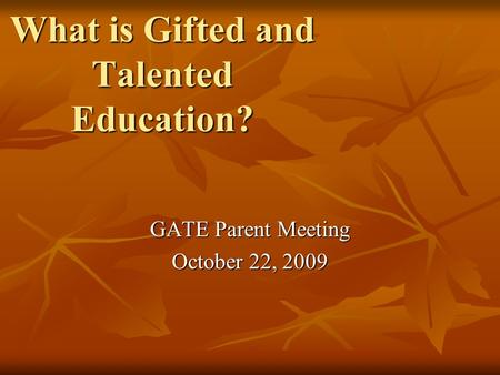 What is Gifted and Talented Education? GATE Parent Meeting October 22, 2009.