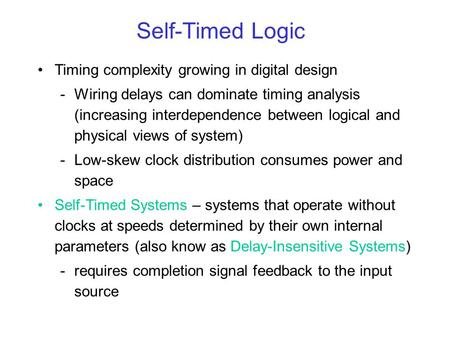 Self-Timed Logic Timing complexity growing in digital design -Wiring delays can dominate timing analysis (increasing interdependence between logical and.