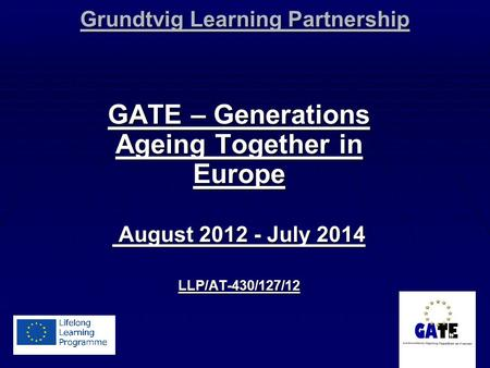 Grundtvig Learning Partnership GATE – Generations Ageing Together in Europe August 2012 - July 2014 August 2012 - July 2014LLP/AT-430/127/12.