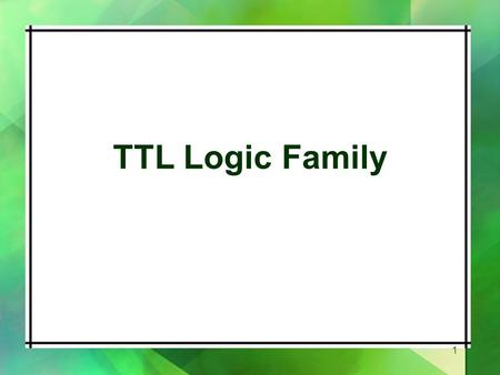 TTL Logic Family 1. Introduction Uses bipolar technology including NPN transistors, diodes and resistors. The NAND gate is the basic building block Contains.