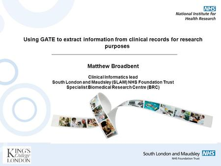 Using GATE to extract information from clinical records for research purposes Matthew Broadbent Clinical Informatics lead South London and Maudsley (SLAM)