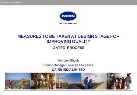 © 2013 Cairn India Limited MEASURES TO BE TAKEN AT DESIGN STAGE FOR IMPROVING QUALITY GATED PROCESS Anirban Ghosh Senior Manager- Quality Assurance CAIRN.