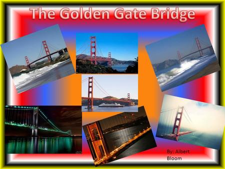 By: Albert Bloom. I chose the Golden Gate Bridge as my famous structure because I knew I would enjoy learning about it and it would be a great topic to.