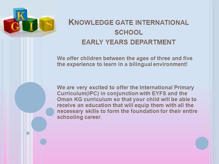 K NOWLEDGE GATE INTERNATIONAL SCHOOL EARLY YEARS DEPARTMENT We offer children between the ages of three and five the experience to learn in a bilingual.