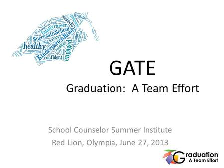 GATE Graduation: A Team Effort School Counselor Summer Institute Red Lion, Olympia, June 27, 2013.