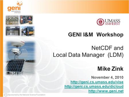 Sponsored by the National Science Foundation GENI I&M Workshop NetCDF and Local Data Manager (LDM) Mike Zink November 4, 2010