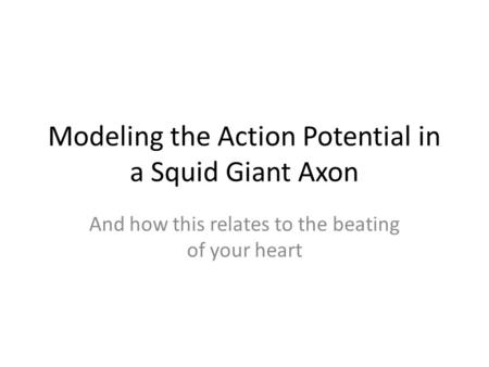 Modeling the Action Potential in a Squid Giant Axon And how this relates to the beating of your heart.